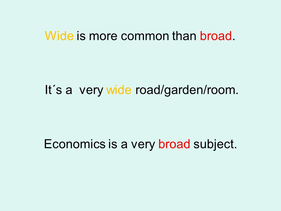 Wide is more common than broad. It´s a very wide road/garden/room. Economics is a very broad subject.