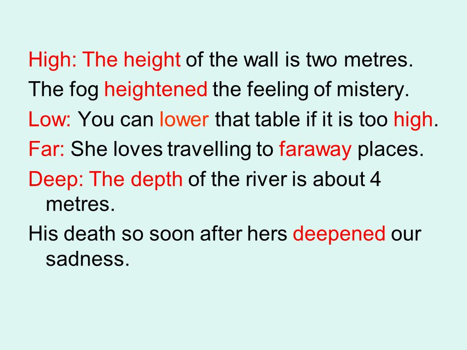 High: The height of the wall is two metres. The fog heightened the feeling of mistery. Low: You can lower that table if it is too high. Far: She loves