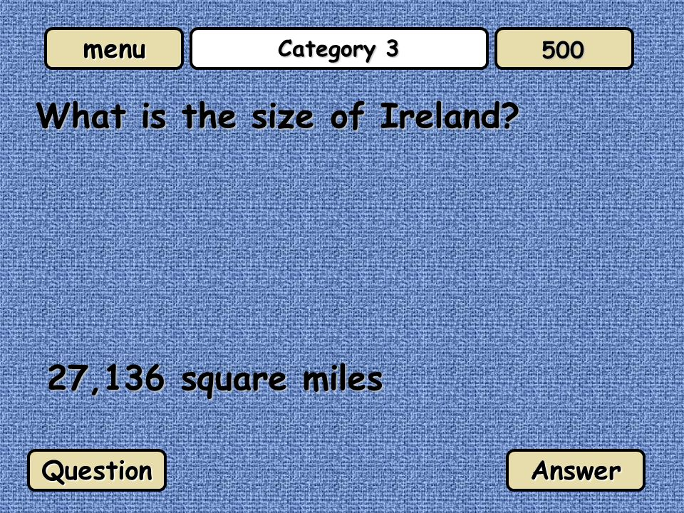 menu Category 3 What is the size of Ireland? 27,136 square miles QuestionAnswer 500