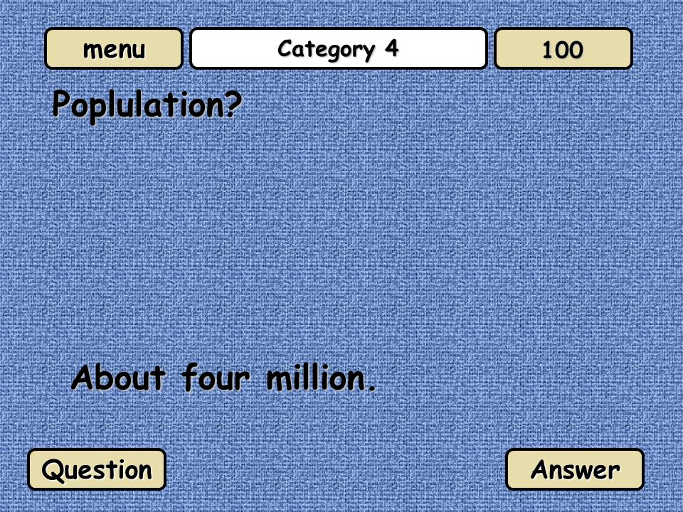menu Category 4 Poplulation About four million. QuestionAnswer 100