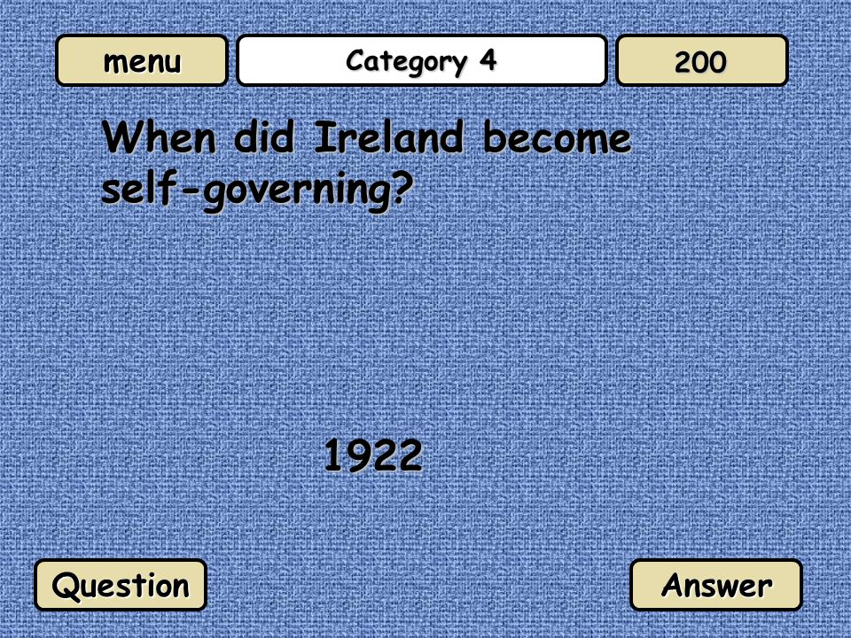 menu Category 4 When did Ireland become self-governing? 1922 QuestionAnswer 200