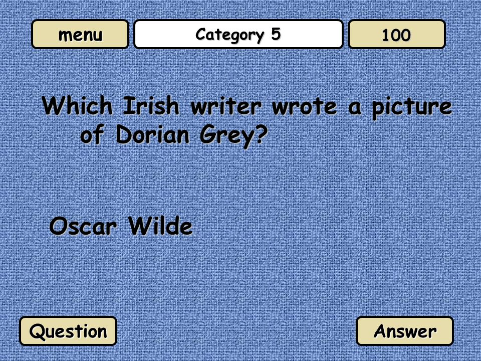 menu Category 5 Which Irish writer wrote a picture of Dorian Grey Oscar Wilde QuestionAnswer 100