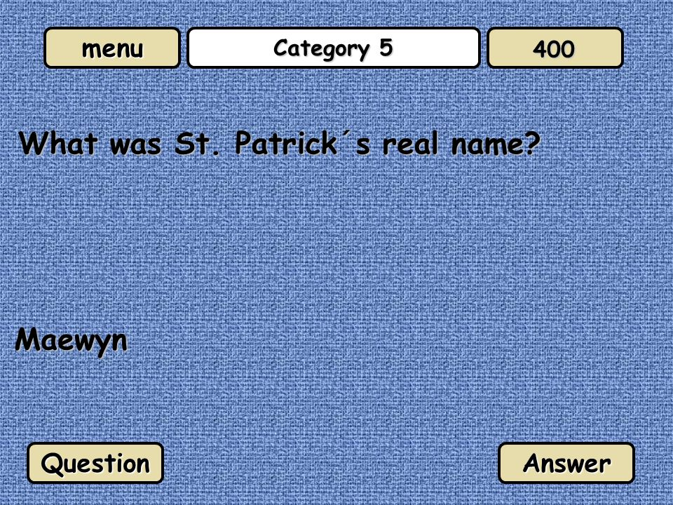 menu Category 5 What was St. Patrick´s real name? QuestionAnswer 400 Maewyn