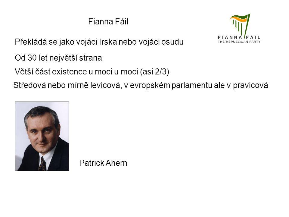 Fianna Fáil Překládá se jako vojáci Irska nebo vojáci osudu Od 30 let největší strana Větší část existence u moci u moci (asi 2/3) Středová nebo mírně levicová, v evropském parlamentu ale v pravicová Patrick Ahern