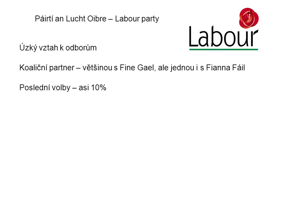 Páirtí an Lucht Oibre – Labour party Úzký vztah k odborům Koaliční partner – většinou s Fine Gael, ale jednou i s Fianna Fáil Poslední volby – asi 10%