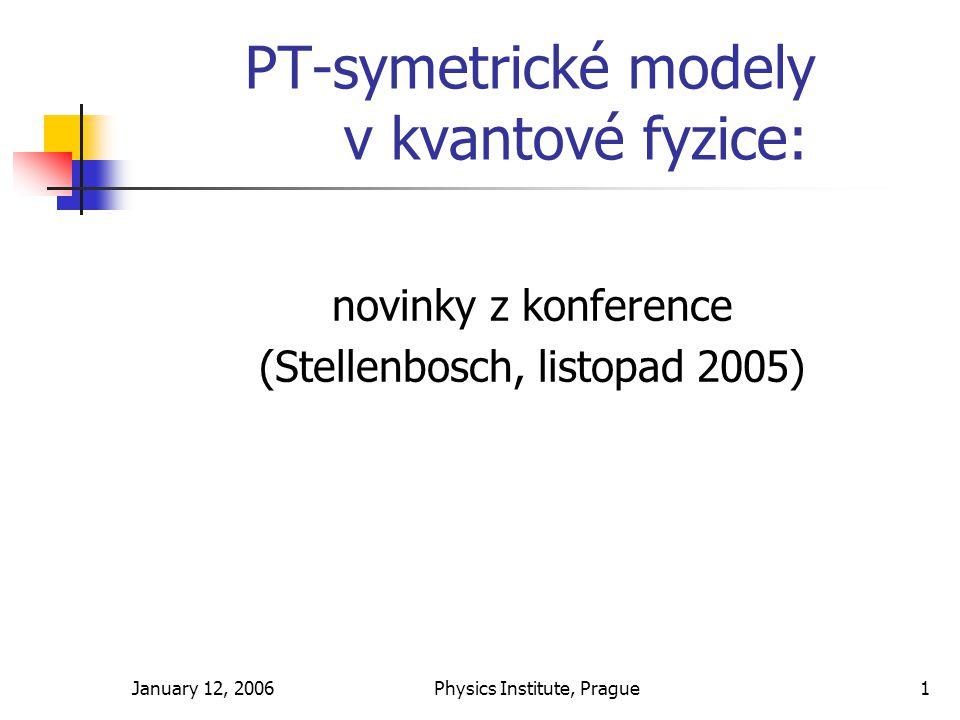 January 12, 2006Physics Institute, Prague1 PT-symetrické modely v kvantové fyzice: novinky z konference (Stellenbosch, listopad 2005)