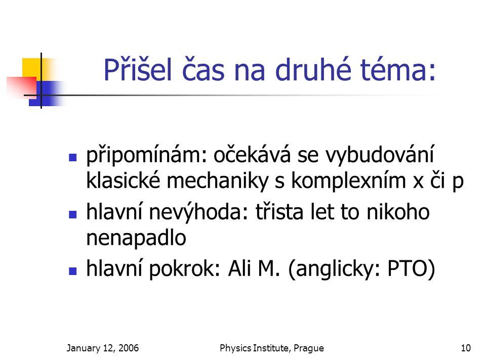 January 12, 2006Physics Institute, Prague10 Přišel čas na druhé téma: připomínám: očekává se vybudování klasické mechaniky s komplexním x či p hlavní nevýhoda: třista let to nikoho nenapadlo hlavní pokrok: Ali M.