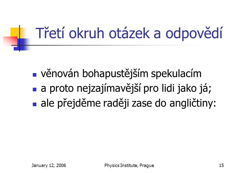 January 12, 2006Physics Institute, Prague15 Třetí okruh otázek a odpovědí věnován bohapustějším spekulacím a proto nejzajímavější pro lidi jako já; ale přejděme raději zase do angličtiny: