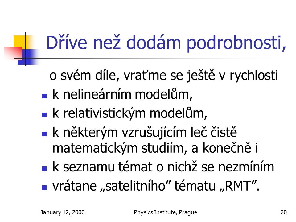 """January 12, 2006Physics Institute, Prague20 Dříve než dodám podrobnosti, o svém díle, vraťme se ještě v rychlosti k nelineárním modelům, k relativistickým modelům, k některým vzrušujícím leč čistě matematickým studiím, a konečně i k seznamu témat o nichž se nezmíním vrátane """"satelitního tématu """"RMT ."""