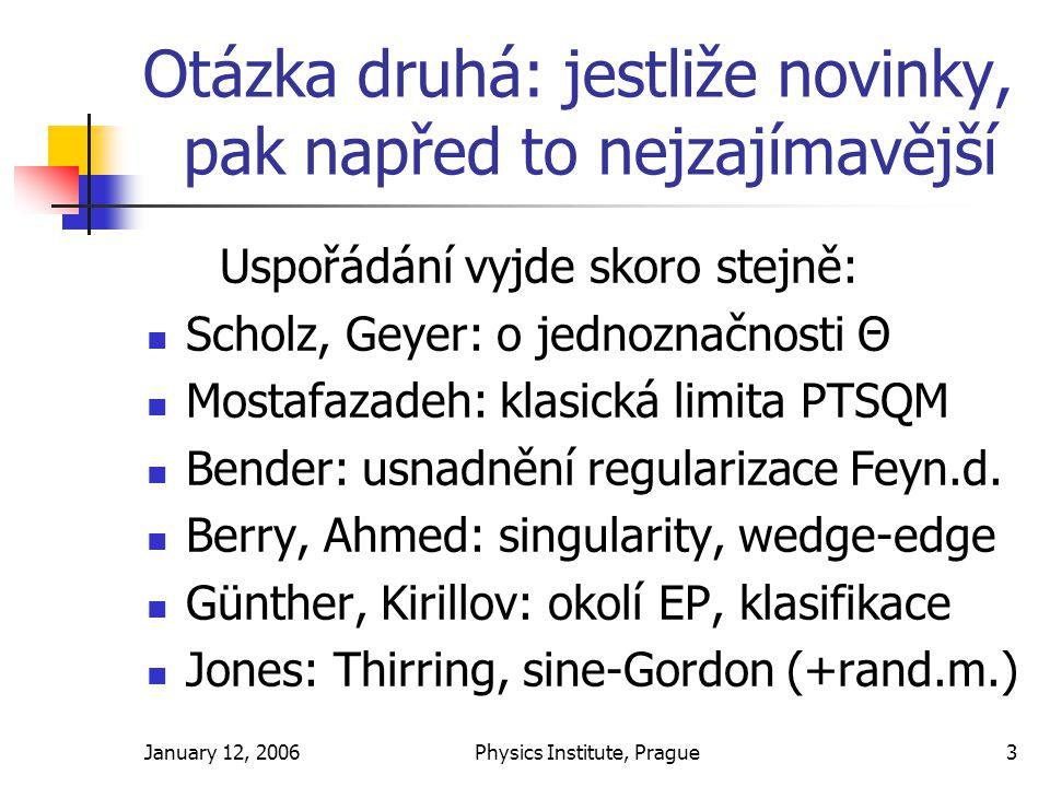 January 12, 2006Physics Institute, Prague3 Otázka druhá: jestliže novinky, pak napřed to nejzajímavější Uspořádání vyjde skoro stejně: Scholz, Geyer: o jednoznačnosti Θ Mostafazadeh: klasická limita PTSQM Bender: usnadnění regularizace Feyn.d.