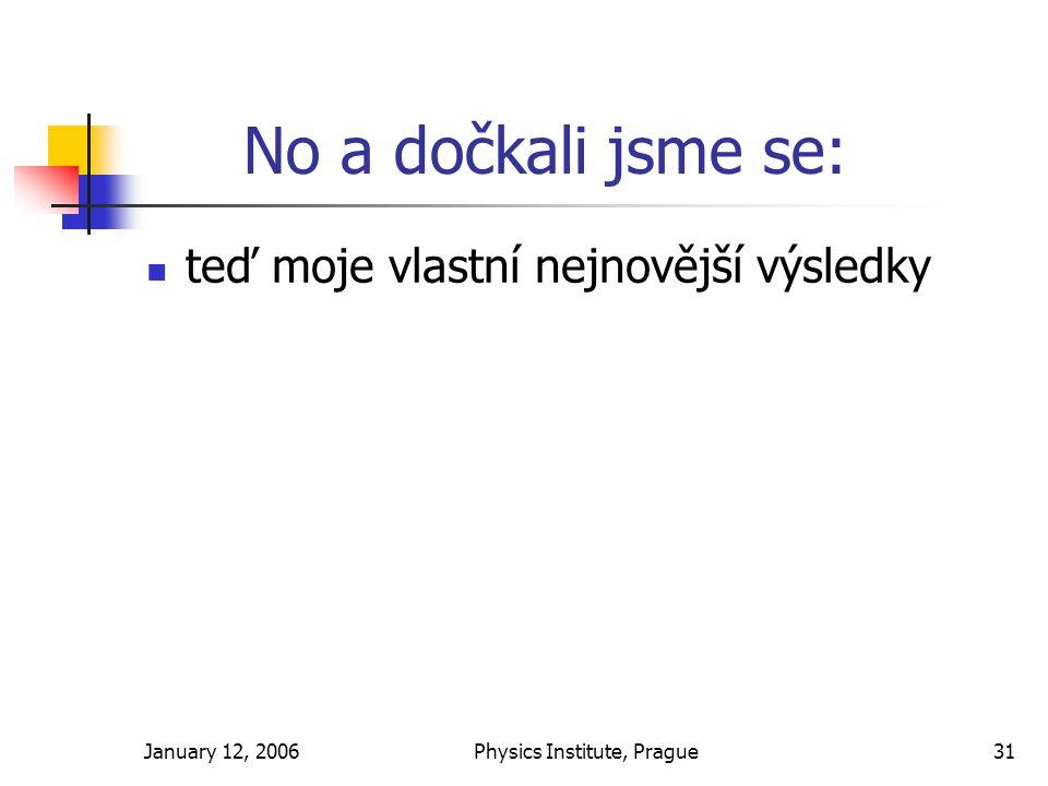 January 12, 2006Physics Institute, Prague31 No a dočkali jsme se: teď moje vlastní nejnovější výsledky