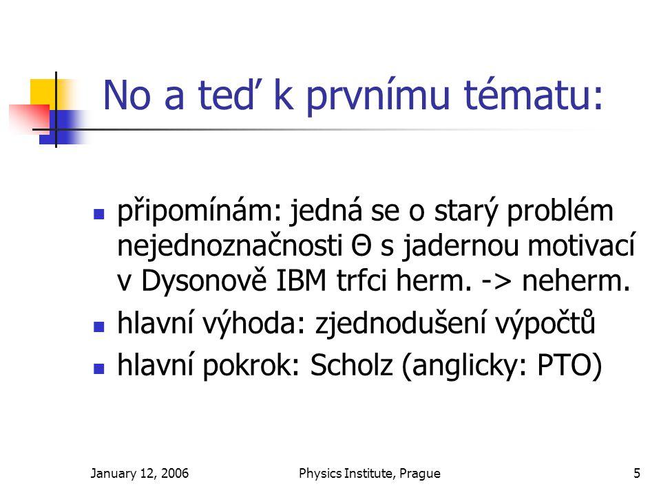January 12, 2006Physics Institute, Prague5 No a teď k prvnímu tématu: připomínám: jedná se o starý problém nejednoznačnosti Θ s jadernou motivací v Dysonově IBM trfci herm.
