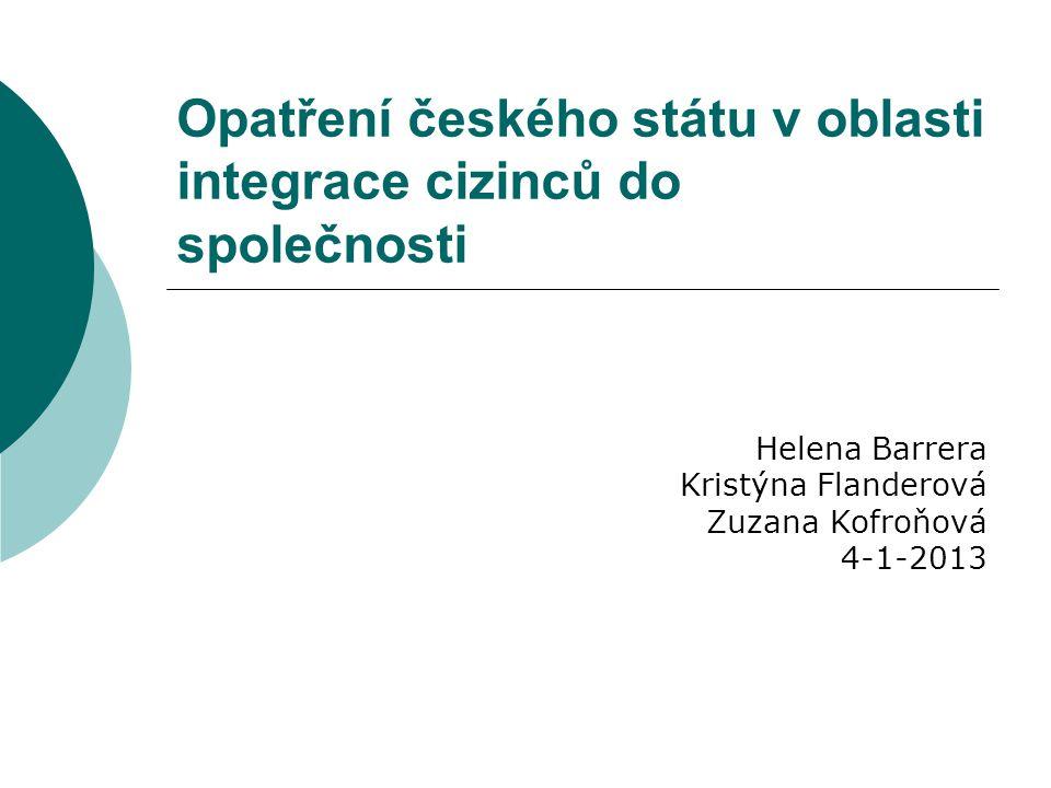 Opatření českého státu v oblasti integrace cizinců do společnosti Helena Barrera Kristýna Flanderová Zuzana Kofroňová 4-1-2013