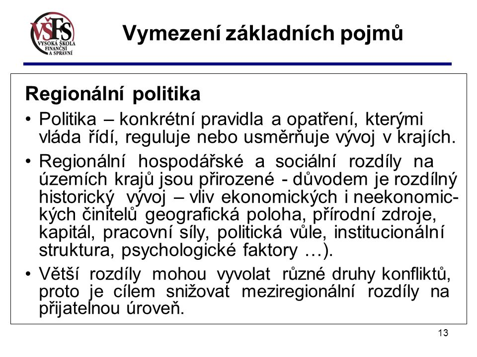 13 Vymezení základních pojmů Regionální politika Politika – konkrétní pravidla a opatření, kterými vláda řídí, reguluje nebo usměrňuje vývoj v krajích.