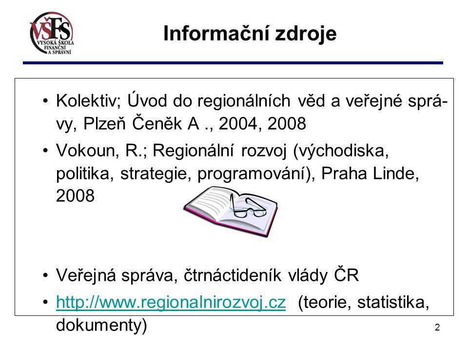 2 Informační zdroje Kolektiv; Úvod do regionálních věd a veřejné sprá- vy, Plzeň Čeněk A., 2004, 2008 Vokoun, R.; Regionální rozvoj (východiska, politika, strategie, programování), Praha Linde, 2008 Veřejná správa, čtrnáctideník vlády ČR http://www.regionalnirozvoj.cz (teorie, statistika, dokumenty)http://www.regionalnirozvoj.cz