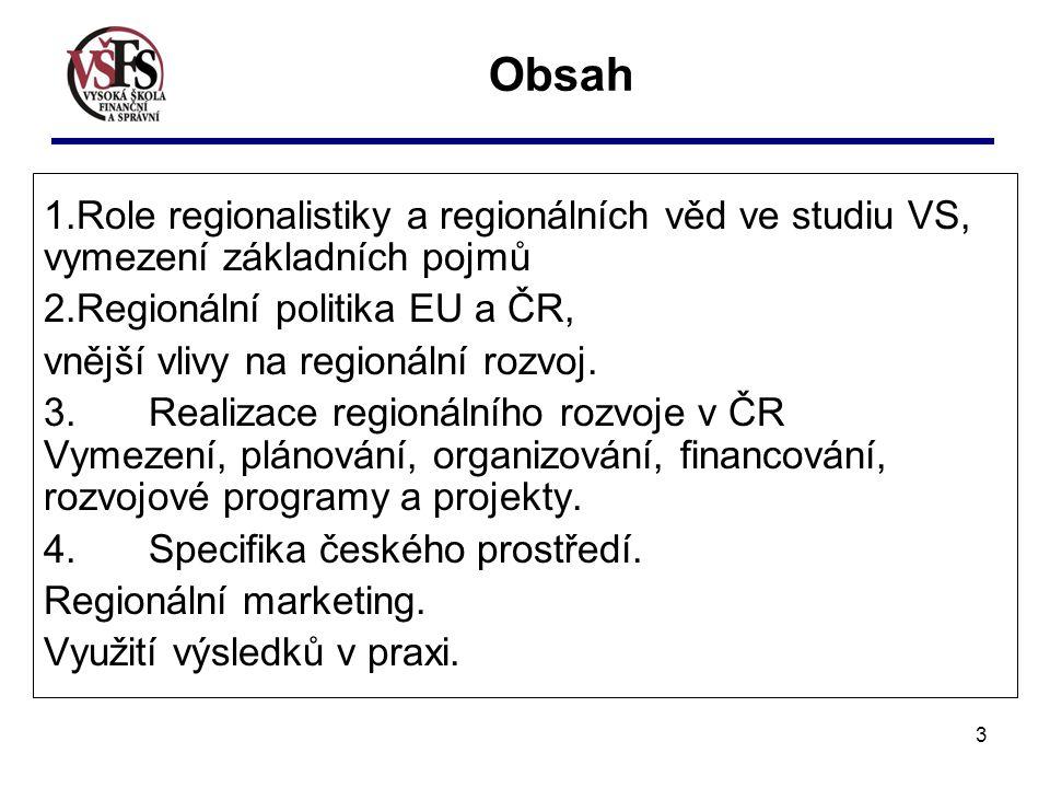 3 Obsah 1.Role regionalistiky a regionálních věd ve studiu VS, vymezení základních pojmů 2.Regionální politika EU a ČR, vnější vlivy na regionální rozvoj.