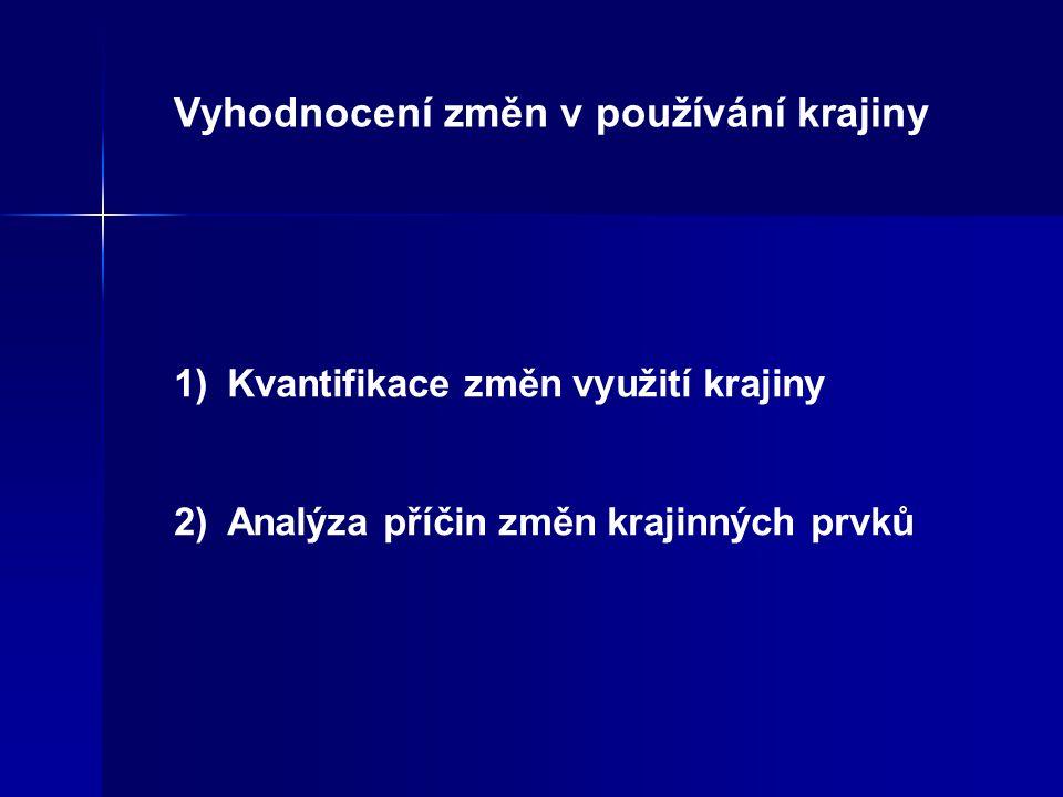 Vyhodnocení změn v používání krajiny 1)Kvantifikace změn využití krajiny 2)Analýza příčin změn krajinných prvků
