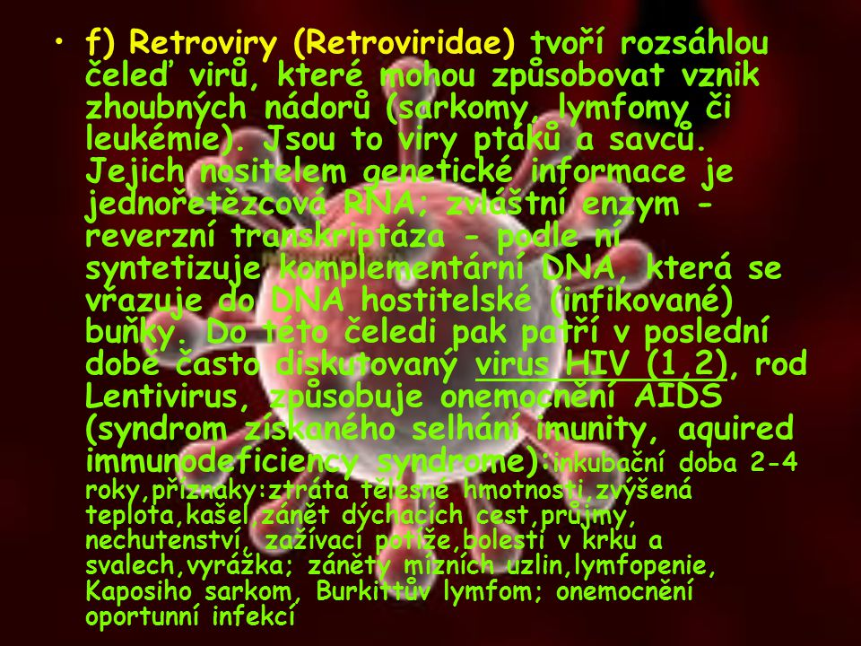 f) Retroviry (Retroviridae) tvoří rozsáhlou čeleď virů, které mohou způsobovat vznik zhoubných nádorů (sarkomy, lymfomy či leukémie). Jsou to viry ptá