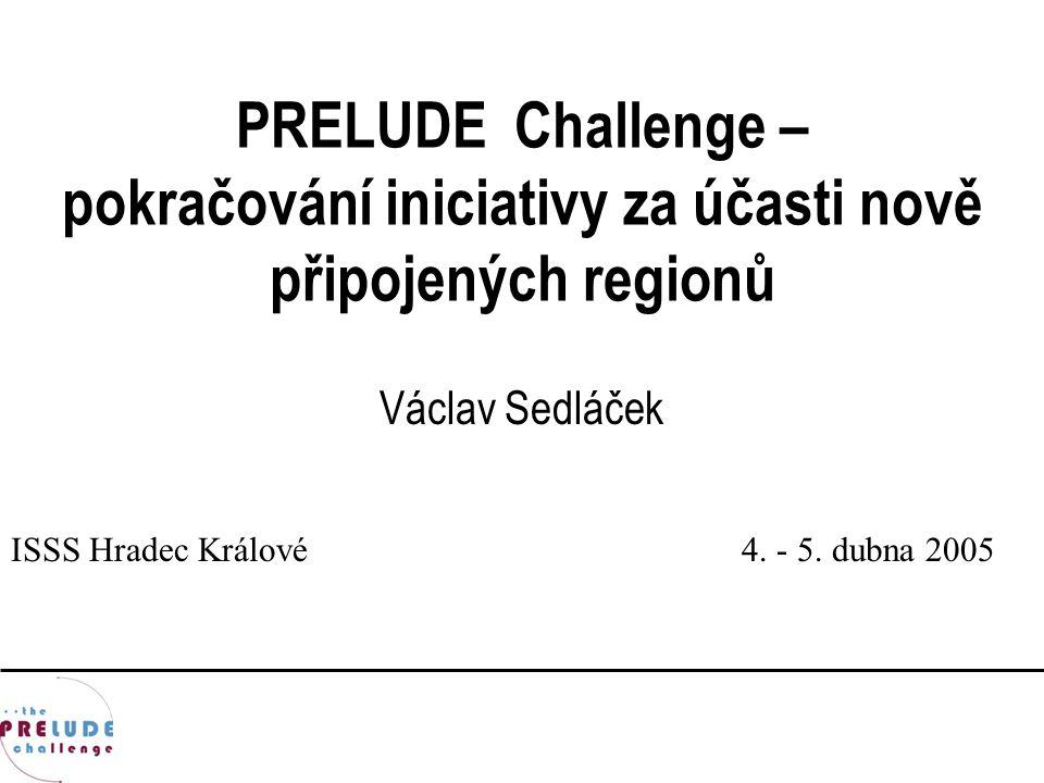 PRELUDE Challenge – pokračování iniciativy za účasti nově připojených regionů Václav Sedláček ISSS Hradec Králové4. - 5. dubna 2005