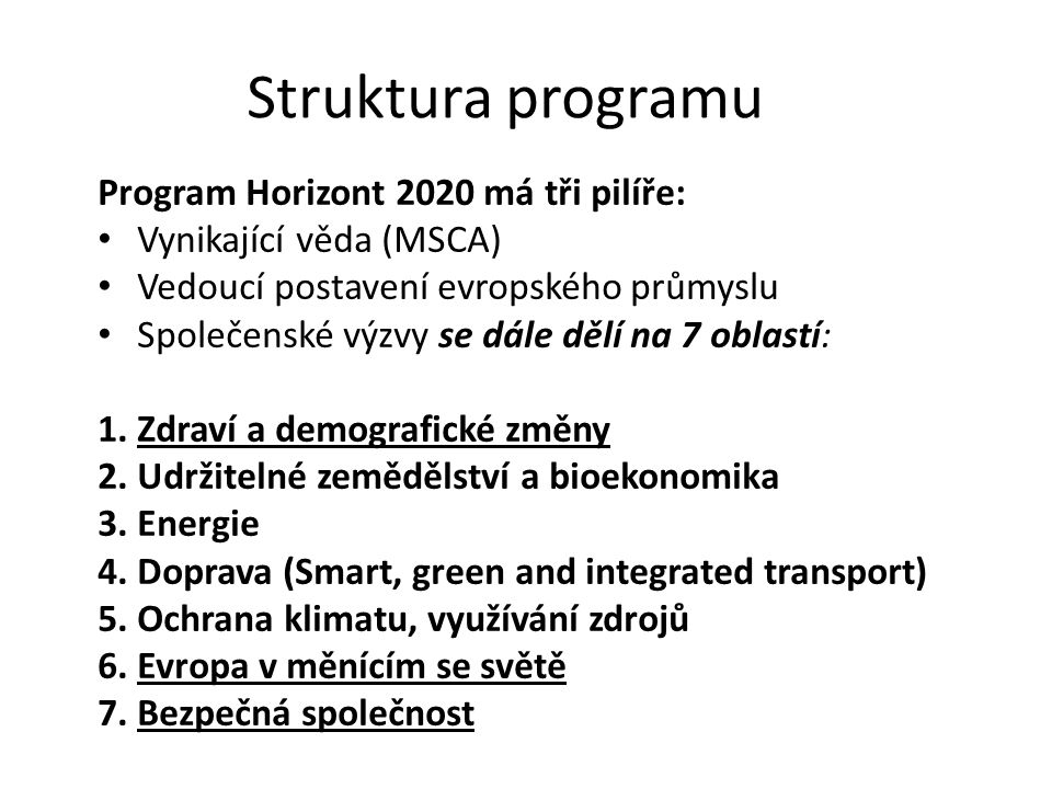 Struktura programu Program Horizont 2020 má tři pilíře: Vynikající věda (MSCA) Vedoucí postavení evropského průmyslu Společenské výzvy se dále dělí na 7 oblastí: 1.