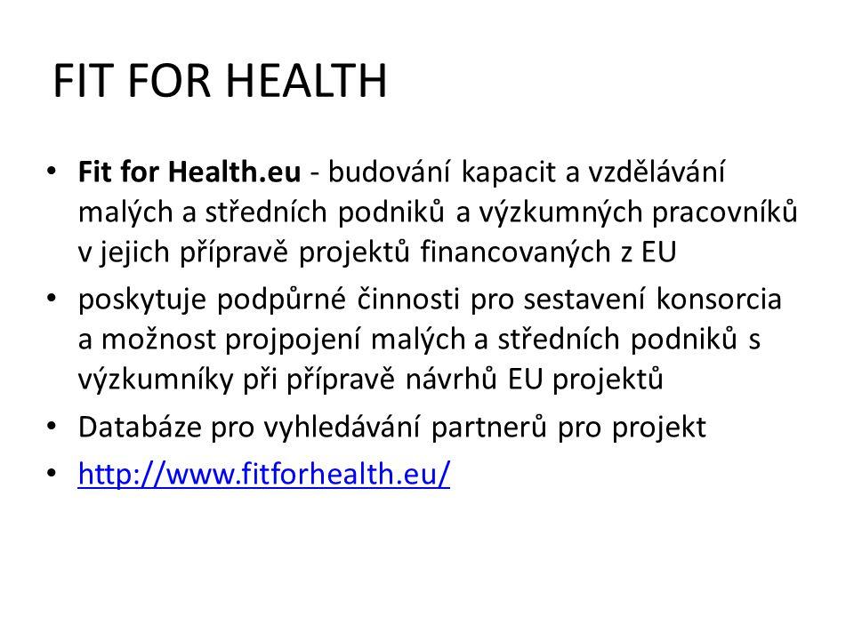 FIT FOR HEALTH Fit for Health.eu - budování kapacit a vzdělávání malých a středních podniků a výzkumných pracovníků v jejich přípravě projektů financovaných z EU poskytuje podpůrné činnosti pro sestavení konsorcia a možnost projpojení malých a středních podniků s výzkumníky při přípravě návrhů EU projektů Databáze pro vyhledávání partnerů pro projekt http://www.fitforhealth.eu/