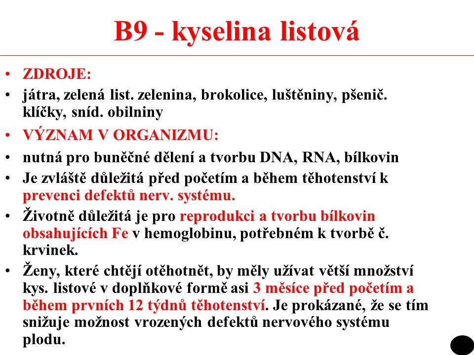 B9 - kyselina listová ZDROJE: játra, zelená list. zelenina, brokolice, luštěniny, pšenič. klíčky, sníd. obilniny VÝZNAM V ORGANIZMU: nutná pro buněčné