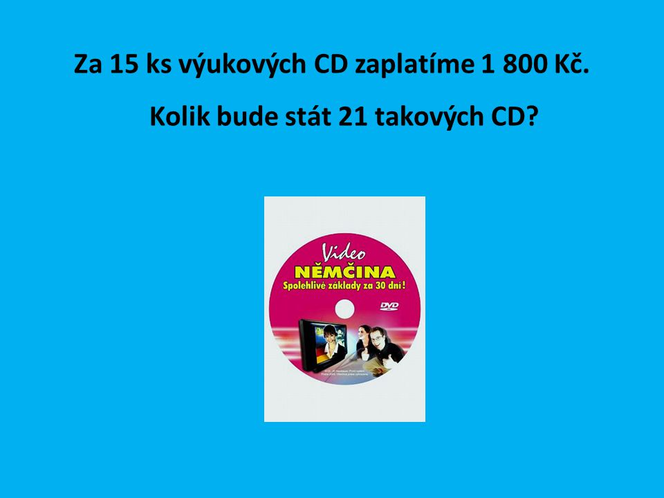 Za 15 ks výukových CD zaplatíme 1 800 Kč. Kolik bude stát 21 takových CD?
