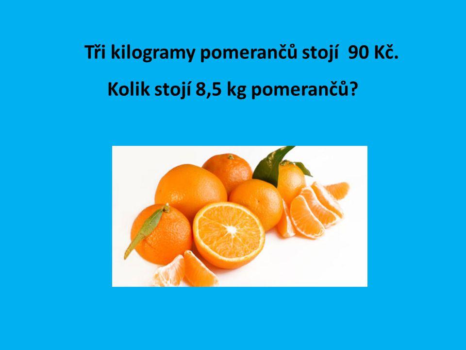 Tři kilogramy pomerančů stojí 90 Kč. Kolik stojí 8,5 kg pomerančů?