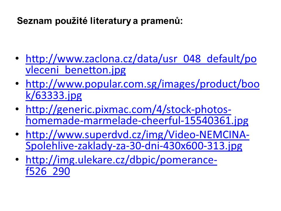 Seznam použité literatury a pramenů: http://www.zaclona.cz/data/usr_048_default/po vleceni_benetton.jpg http://www.zaclona.cz/data/usr_048_default/po vleceni_benetton.jpg http://www.popular.com.sg/images/product/boo k/63333.jpg http://www.popular.com.sg/images/product/boo k/63333.jpg http://generic.pixmac.com/4/stock-photos- homemade-marmelade-cheerful-15540361.jpg http://generic.pixmac.com/4/stock-photos- homemade-marmelade-cheerful-15540361.jpg http://www.superdvd.cz/img/Video-NEMCINA- Spolehlive-zaklady-za-30-dni-430x600-313.jpg http://www.superdvd.cz/img/Video-NEMCINA- Spolehlive-zaklady-za-30-dni-430x600-313.jpg http://img.ulekare.cz/dbpic/pomerance- f526_290 http://img.ulekare.cz/dbpic/pomerance- f526_290