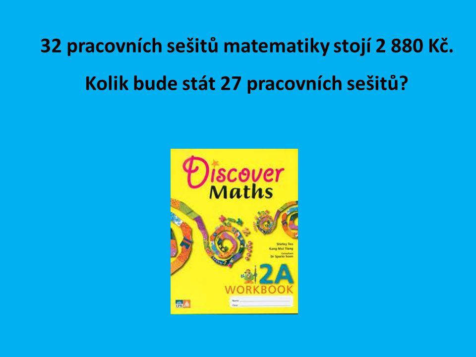 32 pracovních sešitů matematiky stojí 2 880 Kč. Kolik bude stát 27 pracovních sešitů?