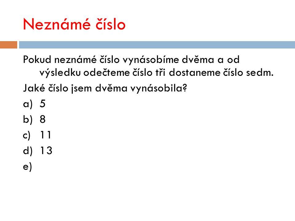 Neznámé číslo Pokud neznámé číslo vynásobíme dvěma a od výsledku odečteme číslo tři dostaneme číslo sedm. Jaké číslo jsem dvěma vynásobila? a)5 b)8 c)