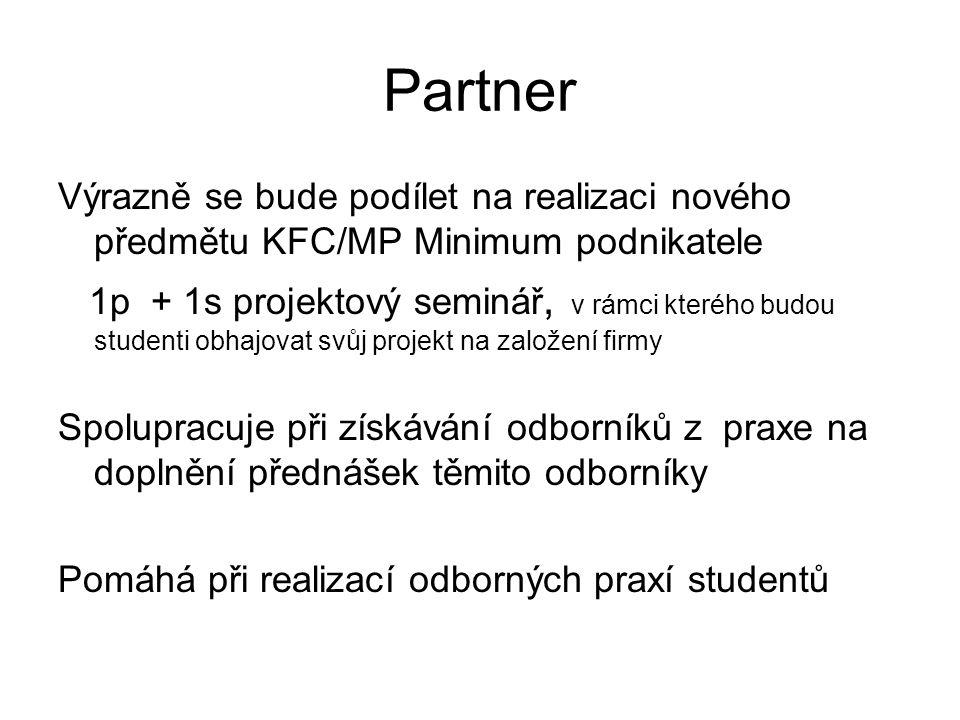 Partner Výrazně se bude podílet na realizaci nového předmětu KFC/MP Minimum podnikatele 1p + 1s projektový seminář, v rámci kterého budou studenti obhajovat svůj projekt na založení firmy Spolupracuje při získávání odborníků z praxe na doplnění přednášek těmito odborníky Pomáhá při realizací odborných praxí studentů