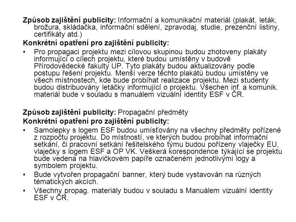 Způsob zajištění publicity: Informační a komunikační materiál (plakát, leták, brožura, skládačka, informační sdělení, zpravodaj, studie, prezenční listiny, certifikáty atd.) Konkrétní opatření pro zajištění publicity: Pro propagaci projektu mezi cílovou skupinou budou zhotoveny plakáty informující o cílech projektu, které budou umístěny v budově Přírodovědecké fakulty UP.
