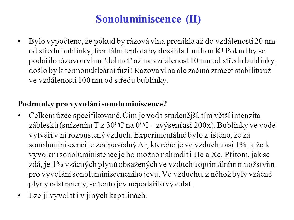 Sonoluminiscence (II) Bylo vypočteno, že pokud by rázová vlna pronikla až do vzdálenosti 20 nm od středu bublinky, frontální teplota by dosáhla 1 mili