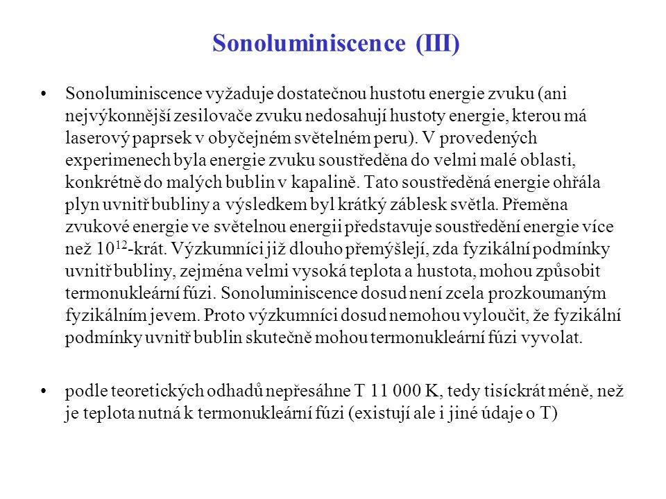 Sonoluminiscence (III) Sonoluminiscence vyžaduje dostatečnou hustotu energie zvuku (ani nejvýkonnější zesilovače zvuku nedosahují hustoty energie, kte