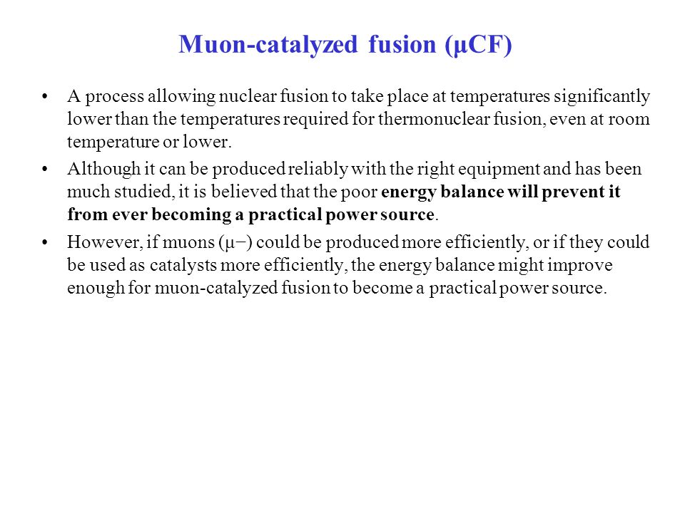 Muon-catalyzed fusion (μCF) A process allowing nuclear fusion to take place at temperatures significantly lower than the temperatures required for thermonuclear fusion, even at room temperature or lower.
