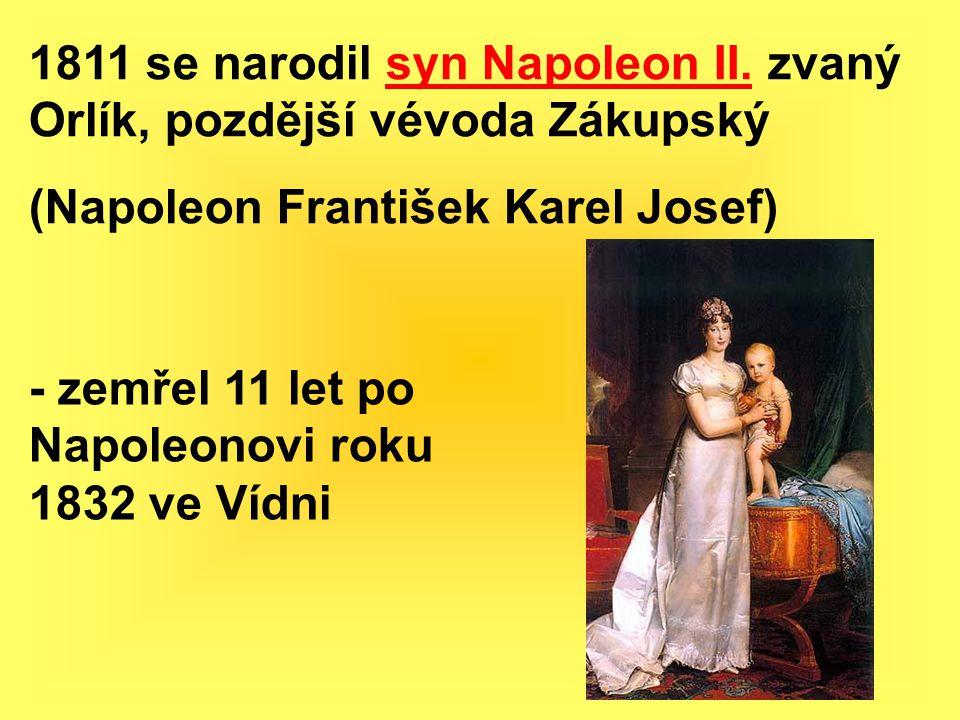 1811 se narodil syn Napoleon II. zvaný Orlík, pozdější vévoda Zákupský (Napoleon František Karel Josef) - zemřel 11 let po Napoleonovi roku 1832 ve Ví