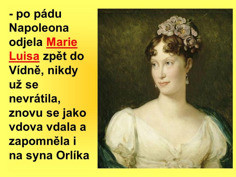 - po pádu Napoleona odjela Marie Luisa zpět do Vídně, nikdy už se nevrátila, znovu se jako vdova vdala a zapomněla i na syna Orlíka