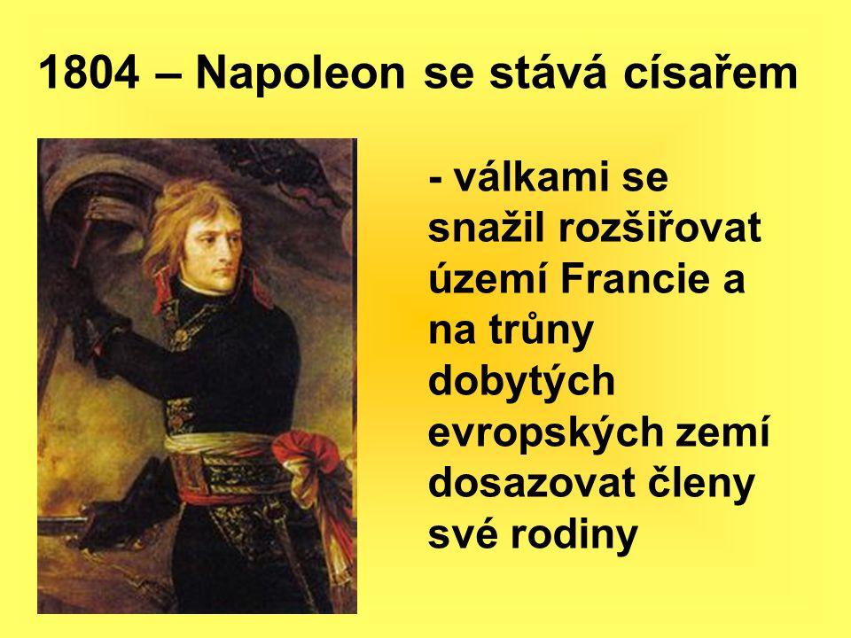 1804 – Napoleon se stává císařem - válkami se snažil rozšiřovat území Francie a na trůny dobytých evropských zemí dosazovat členy své rodiny