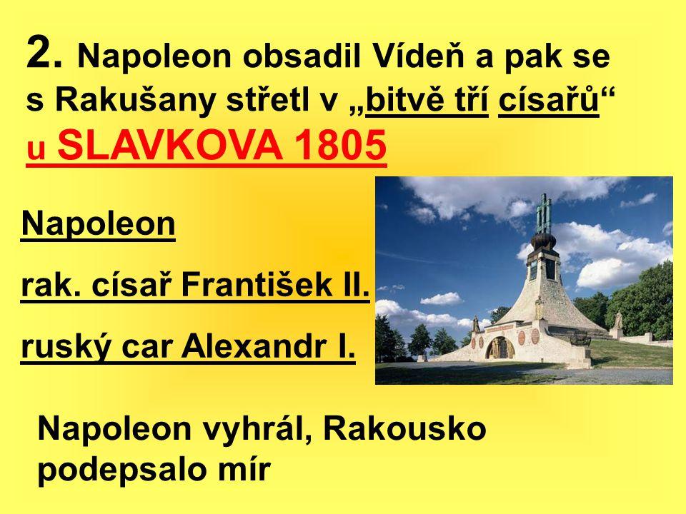 """2. Napoleon obsadil Vídeň a pak se s Rakušany střetl v """"bitvě tří císařů"""" u SLAVKOVA 1805 Napoleon rak. císař František II. ruský car Alexandr I. Napo"""