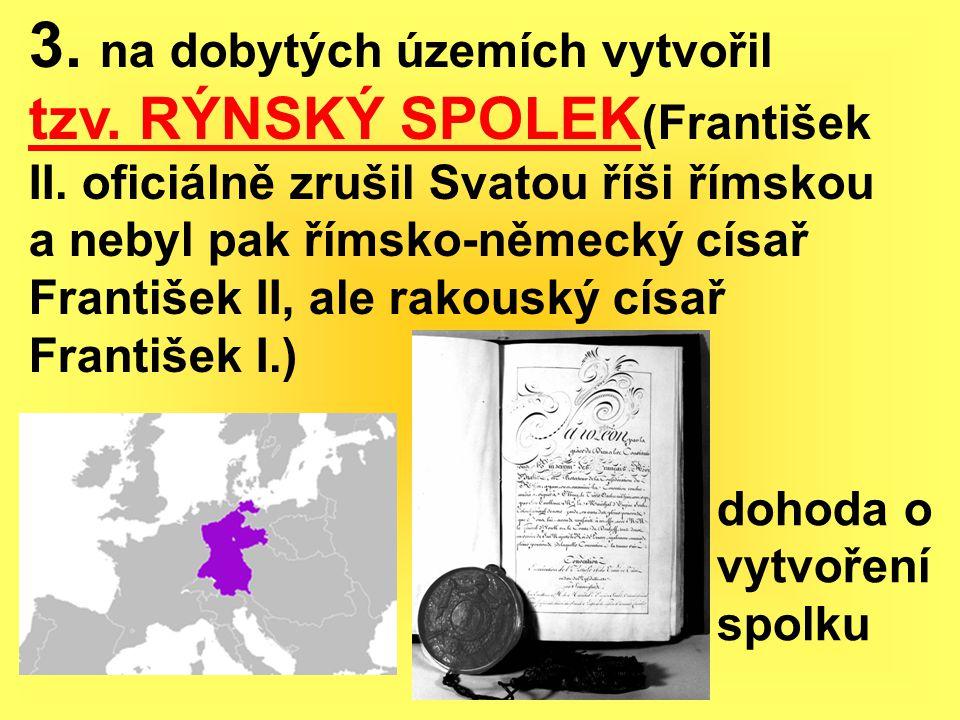 3. na dobytých územích vytvořil tzv. RÝNSKÝ SPOLEK (František II. oficiálně zrušil Svatou říši římskou a nebyl pak římsko-německý císař František II,