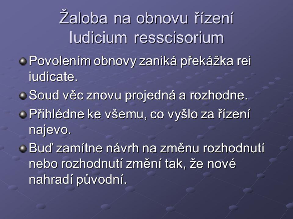 Žaloba na obnovu řízení Iudicium resscisorium Povolením obnovy zaniká překážka rei iudicate. Soud věc znovu projedná a rozhodne. Přihlédne ke všemu, c
