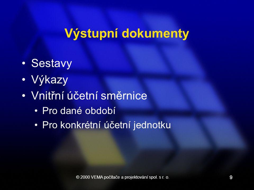 © 2000 VEMA počítače a projektování spol. s r. o. 9 Výstupní dokumenty Sestavy Výkazy Vnitřní účetní směrnice Pro dané období Pro konkrétní účetní jed