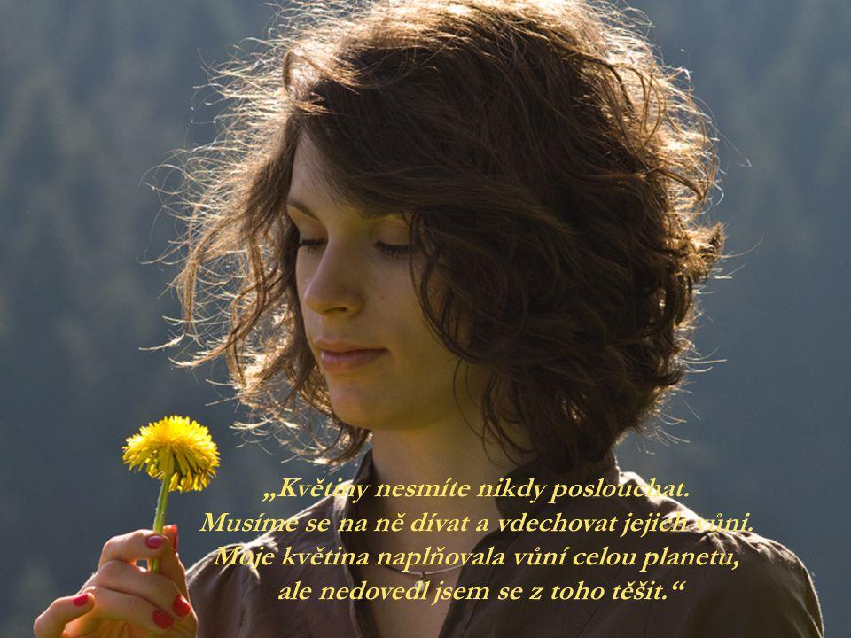 """""""Květiny nesmíte nikdy poslouchat.Musíme se na ně dívat a vdechovat jejich vůni."""