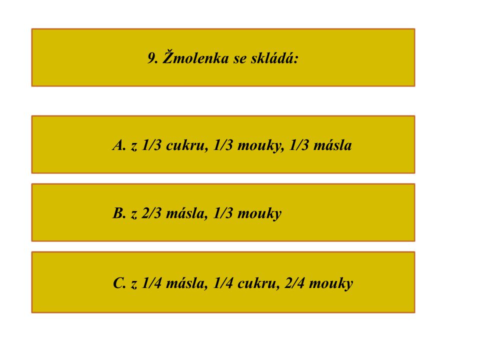 9. Žmolenka se skládá: A. z 1/3 cukru, 1/3 mouky, 1/3 másla B.