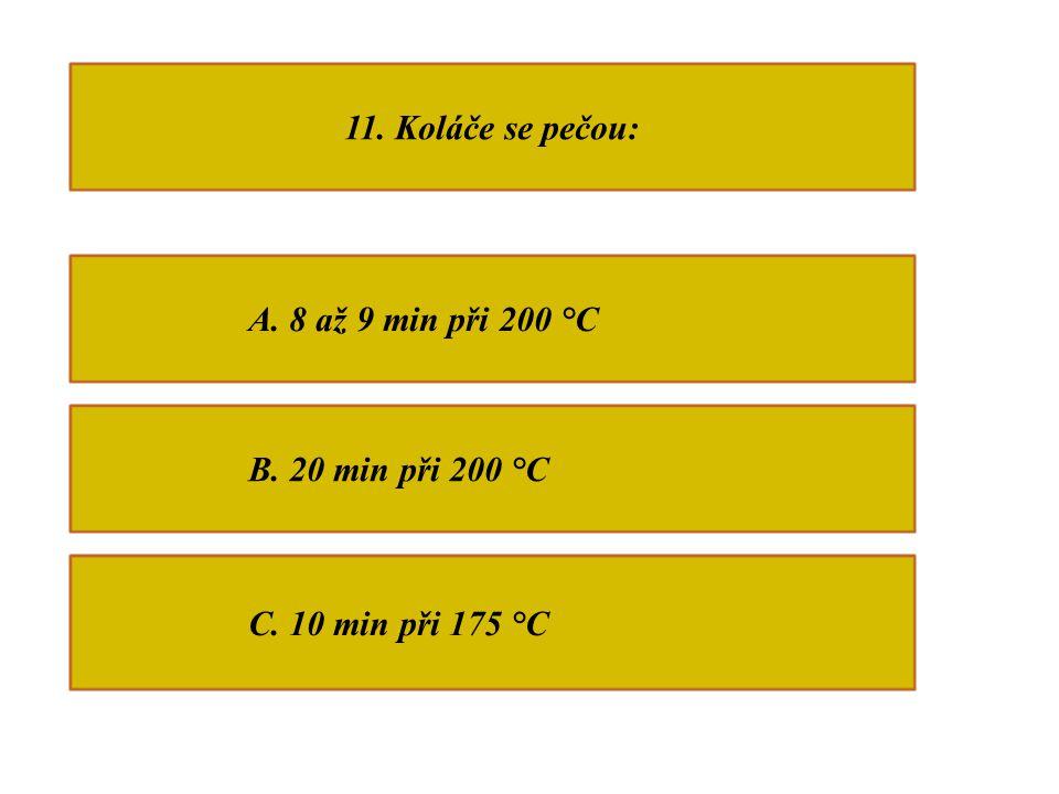 11. Koláče se pečou: A. 8 až 9 min při 200 °C B. 20 min při 200 °C C. 10 min při 175 °C