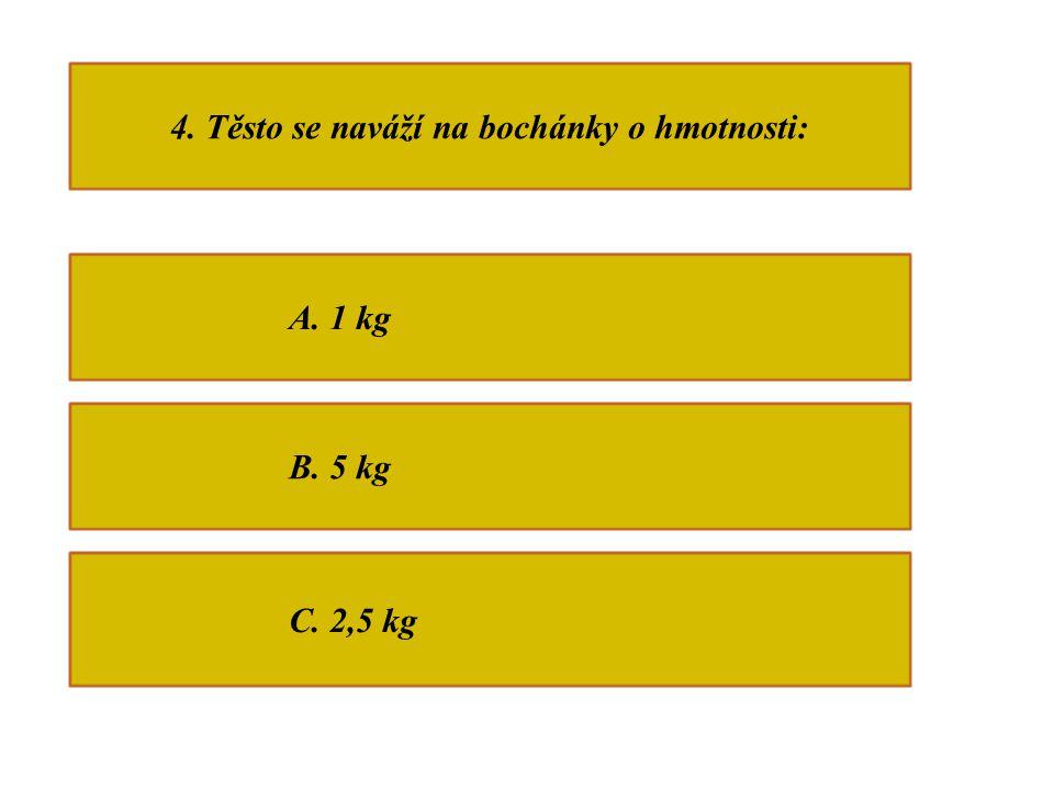 4. Těsto se naváží na bochánky o hmotnosti: A. 1 kg B. 5 kg C. 2,5 kg