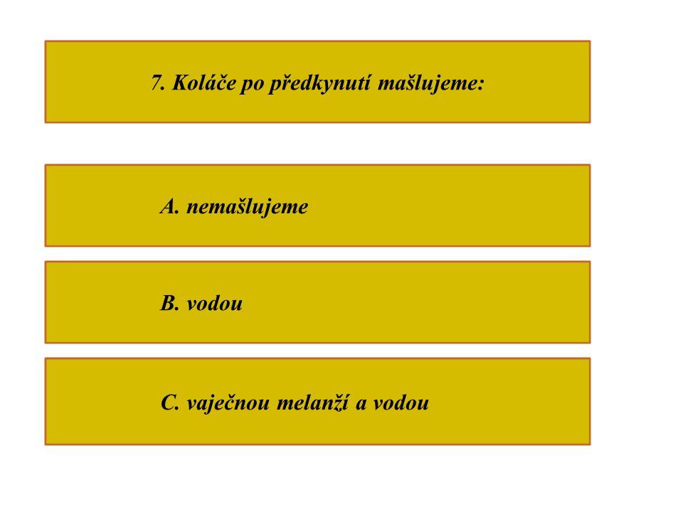 7. Koláče po předkynutí mašlujeme: A. nemašlujeme B. vodou C. vaječnou melanží a vodou