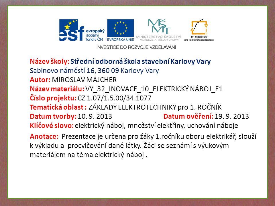 Název školy: Střední odborná škola stavební Karlovy Vary Sabinovo náměstí 16, 360 09 Karlovy Vary Autor: MIROSLAV MAJCHER Název materiálu: VY_32_INOVACE_10_ELEKTRICKÝ NÁBOJ_E1 Číslo projektu: CZ 1.07/1.5.00/34.1077 Tematická oblast : ZÁKLADY ELEKTROTECHNIKY pro 1.