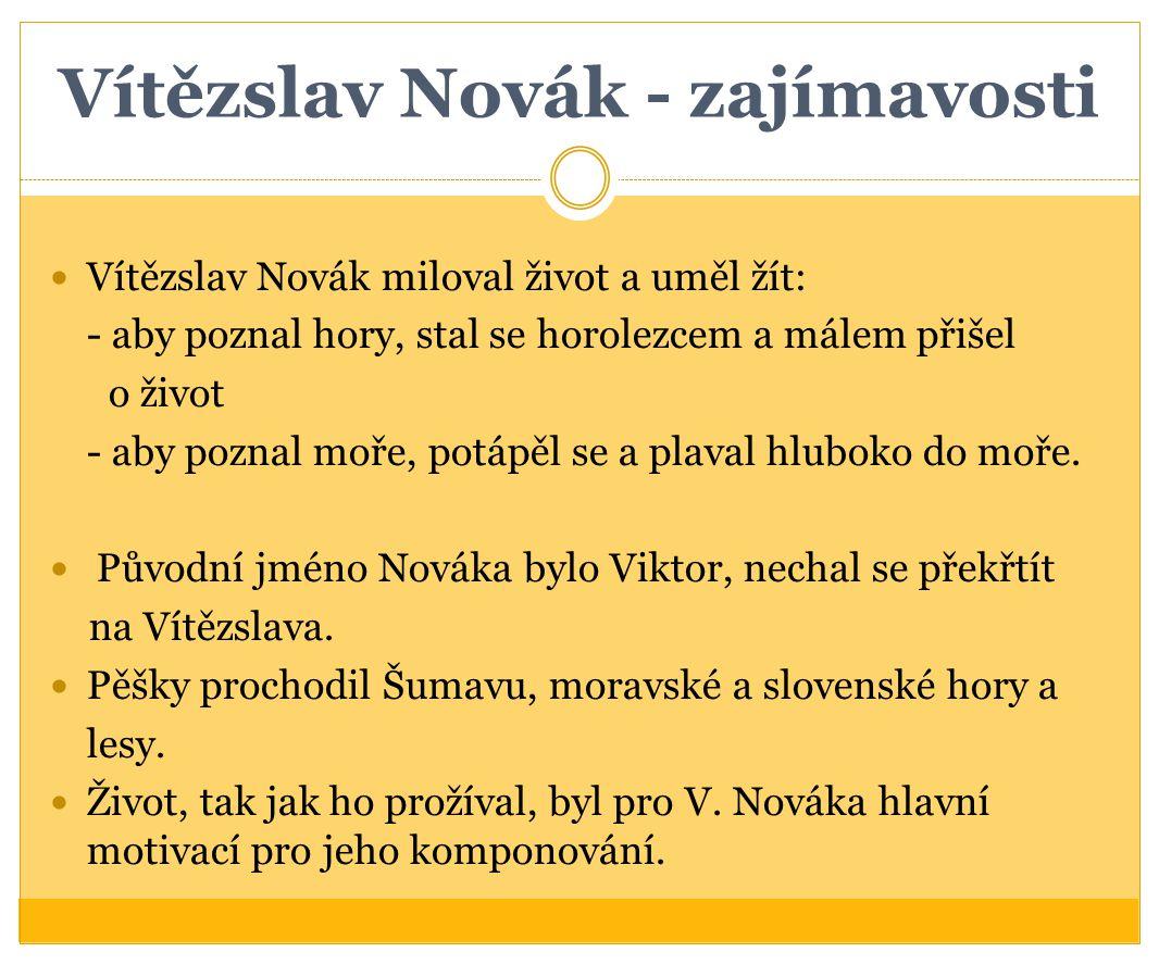 Vítězslav Novák - zajímavosti Vítězslav Novák miloval život a uměl žít: - aby poznal hory, stal se horolezcem a málem přišel o život - aby poznal moře